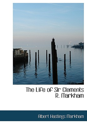 The Life of Sir Clements R. Markham - Markham, Albert Hastings