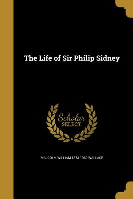 The Life of Sir Philip Sidney - Wallace, Malcolm William 1873-1960