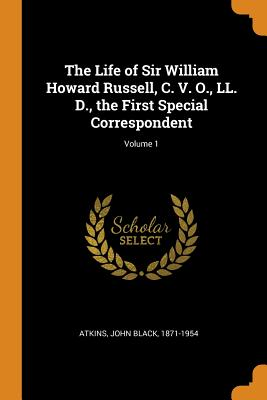 The Life of Sir William Howard Russell, C. V. O., LL. D., the First Special Correspondent; Volume 1 - Atkins, John Black 1871-1954 (Creator)