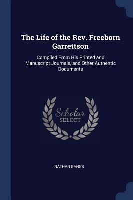 The Life of the REV. Freeborn Garrettson: Compiled from His Printed and Manuscript Journals, and Other Authentic Documents - Bangs, Nathan