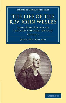 The Life of the Rev. John Wesley, M.A.: Some Time Fellow of Lincoln-College, Oxford - Whitehead, John