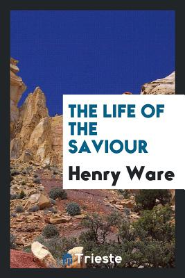 The Life of the Saviour - Ware, Henry
