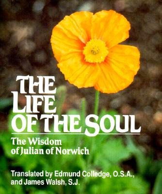 The Life of the Soul: The Wisdom of Julian of Norwich - Walsh, Kathleen, RN, PhD, and Walsh, James (Translated by), and Colledge, Edmund (Translated by)