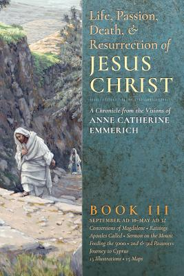 The Life, Passion, Death and Resurrection of Jesus Christ, Book III - Emmerich, Anne Catherine, and Wetmore, James Richard (Editor)