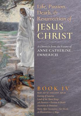 The Life, Passion, Death and Resurrection of Jesus Christ, Book IV - Emmerich, Anne Catherine, and Wetmore, James Richard (Editor)