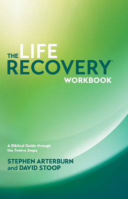 The Life Recovery Workbook: A Biblical Guide Through the 12 Steps - Arterburn, Stephen, and Stoop, David, Dr.