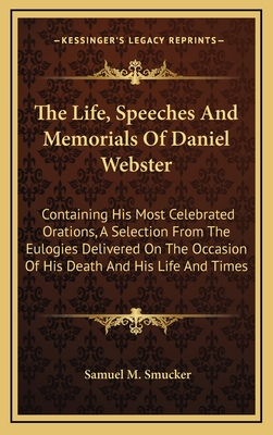 The Life, Speeches, and Memorials of Daniel Webster; Containing His Most Celebrated Orations, a Selection from the Eulogies Delivered on the Occasion of His Death; And His Life and Times - Smucker, Samuel M.