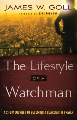 The Lifestyle of a Watchman: A 21-Day Journey to Becoming a Guardian in Prayer - Goll, James W, and Johnson, Beni (Foreword by)
