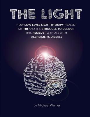 The Light: How Low Level Light Therapy (Lllt) Healed My Traumatic Brain Injury (Tbi), and the Struggle to Deliver This Remedy to Those with Alzheimer's - Weiner, Michael