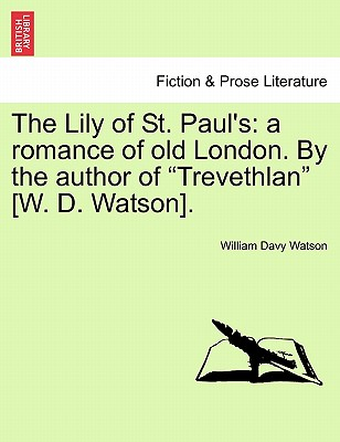The Lily of St. Paul's: A Romance of Old London. by the Author of Trevethlan [W. D. Watson]. - Watson, William Davy