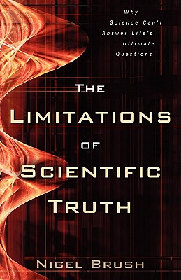 The Limitations of Scientific Truth: Why Science Can't Answer Life's Ultimate Questions - Brush, Nigel