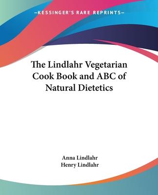 The Lindlahr Vegetarian Cook Book and ABC of Natural Dietetics - Lindlahr, Anna, and Lindlahr, Henry, M.D.