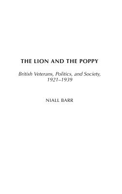 The Lion and the Poppy: British Veterans, Politics, and Society, 1921-1939 - Barr, Niall, Dr.