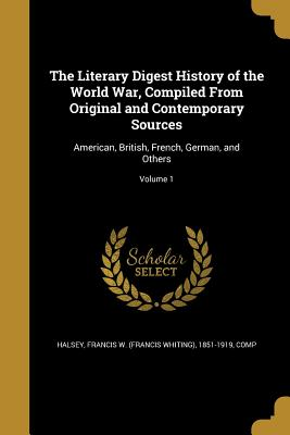 The Literary Digest History of the World War, Compiled from Original and Contemporary Sources: American, British, French, German, and Others; Volume 1 - Halsey, Francis W (Francis Whiting) 18 (Creator)