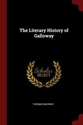 The Literary History of Galloway - Murray, Thomas, PH.D.