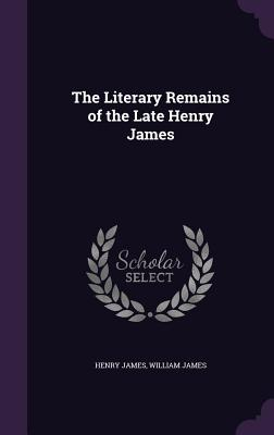 The Literary Remains of the Late Henry James - James, Henry