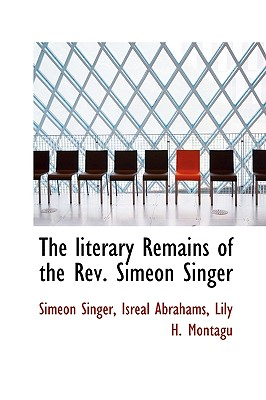 The Literary Remains of the REV. Simeon Singer - Singer, Simeon, and Abrahams, Isreal, and Montagu, Lily H