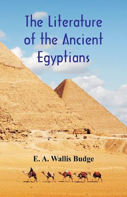 The Literature of the Ancient Egyptians - Budge, E a Wallis