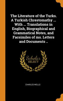 The Literature of the Turks. a Turkish Chrestomathy ... with ... Translations in English, Biographical and Grammatical Notes, and Facsimiles of Ms. Letters and Documents .. - Wells, Charles