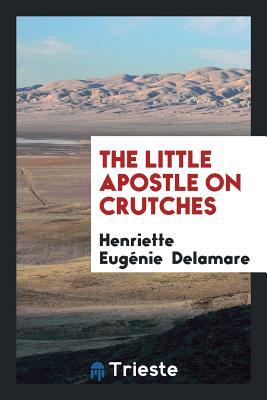 The Little Apostle on Crutches - Delamare, Henriette Eugenie