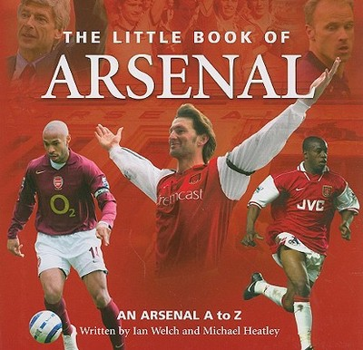 The Little Book of Arsenal: An Arsenal A to Z - Welch, Ian, and Heatley, Michael