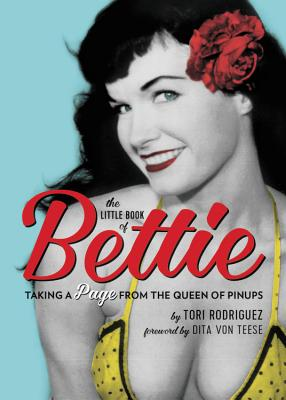 The Little Book of Bettie: Taking a Page from the Queen of Pinups - Rodriguez, Tori, and Von Teese, Dita (Foreword by)