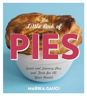 The Little Book of Pies: Sweet and Savoury Pies and Tarts For All Year Round - Gauci, Marika