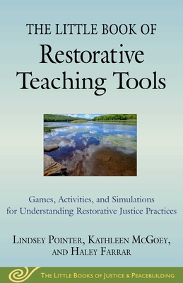 The Little Book of Restorative Teaching Tools: Games, Activities, and Simulations for Understanding Restorative Justice Practices - Pointer, Lindsey, and McGoey, Kathleen, and Farrar, Haley