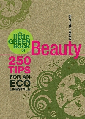 The Little Green Book of Beauty: 250 Tips for an Eco Lifestyle - Callard, Sarah