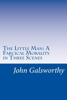 The Little Man: A Farcical Morality in Three Scenes - Galsworthy, John, Sir