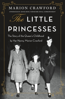 The Little Princesses: The Story of the Queen's Childhood by Her Nanny, Marion Crawford - Crawford, Marion, and Bond, Jennie (Foreword by)