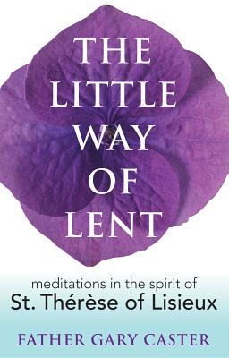 The Little Way of Lent: Meditations in the Spirit of St. Therese of Lisieux - Caster, Gary, Fr.