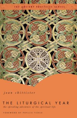 The Liturgical Year: The Spiraling Adventure of the Spiritual Life - The Ancient Practices Series - Chittister, Joan, and Tickle, Phyllis (Foreword by)