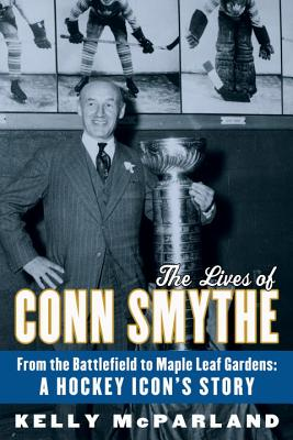 The Lives of Conn Smythe: From the Battlefield to Maple Leaf Gardens: A Hockey Icon's Story - McParland, Kelly