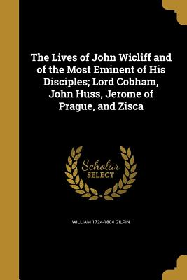 The Lives of John Wicliff and of the Most Eminent of His Disciples; Lord Cobham, John Huss, Jerome of Prague, and Zisca - Gilpin, William 1724-1804
