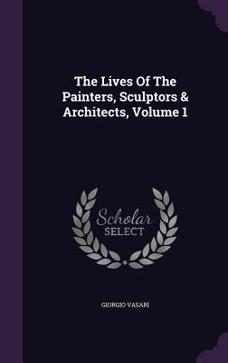 The Lives of the Painters, Sculptors & Architects, Volume 1 - Vasari, Giorgio