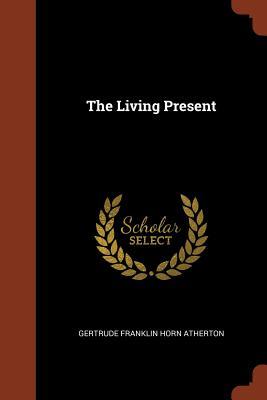 The Living Present - Atherton, Gertrude Franklin Horn