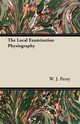 The Local Examination Physiography - Perry, W. J.