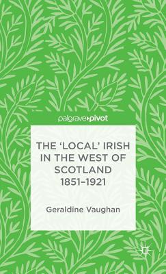 The 'Local' Irish in the West of Scotland 1851-1921 - Vaughan, Geraldine