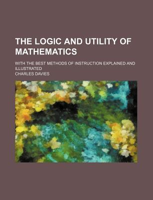 The Logic and Utility of Mathematics with the Best Methods of Instruction Explained and Illustrated - Davies, Charles