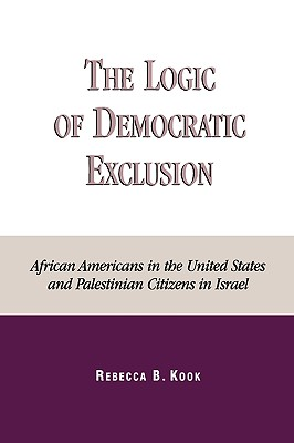 The Logic of Democratic Exclusion: African Americans in the United States and Palestinian Citizens in Israel - Kook, Rebecca B