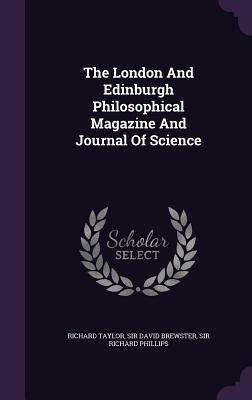The London and Edinburgh Philosophical Magazine and Journal of Science - Taylor, Richard, and Sir David Brewster (Creator), and Sir Richard Phillips (Creator)