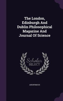 The London, Edinburgh and Dublin Philosophical Magazine and Journal of Science - Anonymous