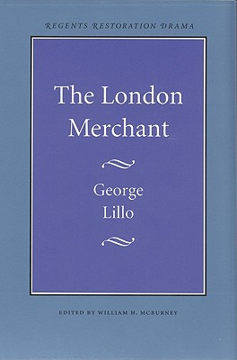The London Merchant - Lillo, George, and McBurney, William H (Editor)