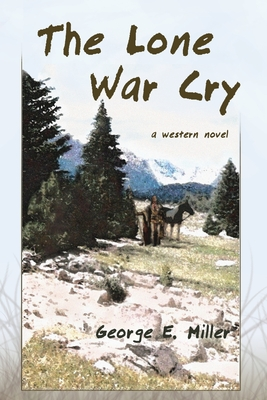 The Lone War Cry: A Western Novel - Miller, George E
