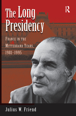 The Long Presidency: France In The Mitterrand Years, 1981-1995 - Friend, Julius W