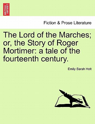 The Lord of the Marches; Or, the Story of Roger Mortimer: A Tale of the Fourteenth Century. - Holt, Emily Sarah