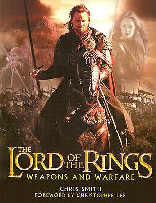 The Lord of the Rings Weapons and Warfare: An Illustrated Guide to the Battles, Armies and Armor of Middle-Earth - Smith, Chris, and Lee, Christopher (Foreword by)