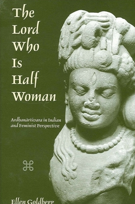 The Lord Who is Half Woman: Ardhanarisvara in Indian and Feminist Perspective - Goldberg, Ellen