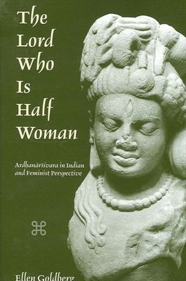 The Lord Who is Half Woman: Ardhanarisvara in Indian and Feminist Perspective - Goldberg, Ellen